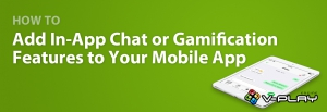 How to Add In-App Chat or Gamification Features to Your Mobile App